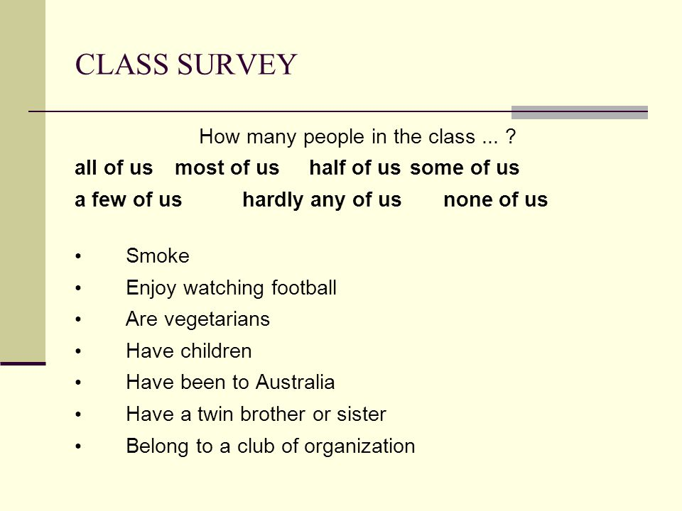 CLASS SURVEY How many people in the class... ? all of usmost of us half of ussome of us a few of ushardly any of usnone of us Smoke Enjoy watching foo