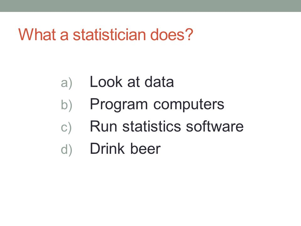 What a statistician does? a) Look at data b) Program computers c) Run statistics software d) Drink beer