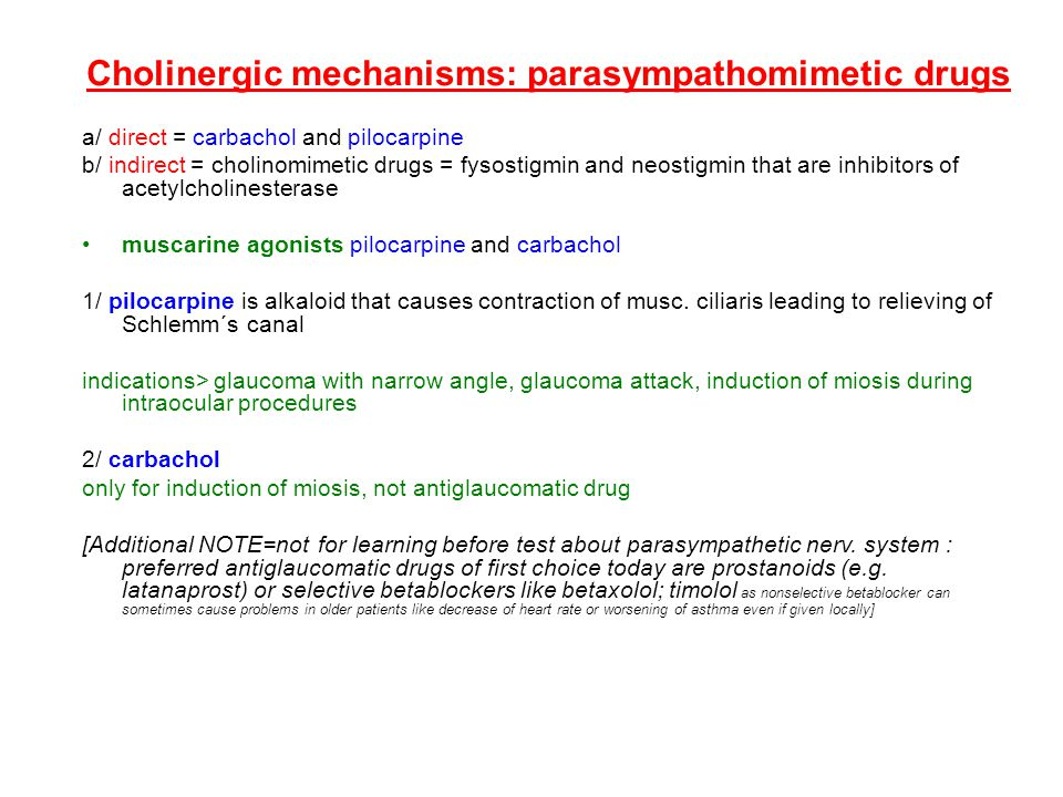 Cholinergic mechanisms: parasympathomimetic drugs a/ direct = carbachol and pilocarpine b/ indirect = cholinomimetic drugs = fysostigmin and neostigmin that are inhibitors of acetylcholinesterase muscarine agonists pilocarpine and carbachol 1/ pilocarpine is alkaloid that causes contraction of musc.