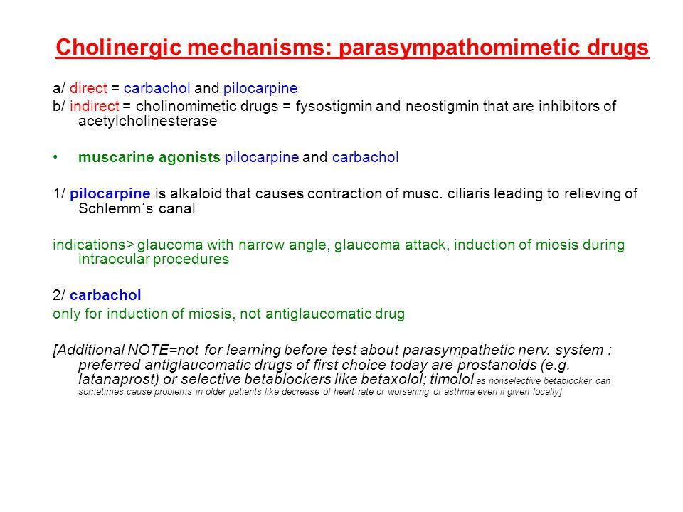 Cholinergic mechanisms: parasympathomimetic drugs a/ direct = carbachol and pilocarpine b/ indirect = cholinomimetic drugs = fysostigmin and neostigmi