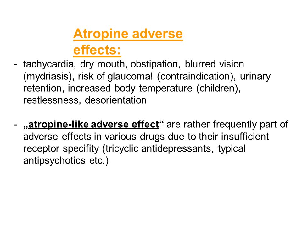 Atropine adverse effects: -tachycardia, dry mouth, obstipation, blurred vision (mydriasis), risk of glaucoma! (contraindication), urinary retention, i