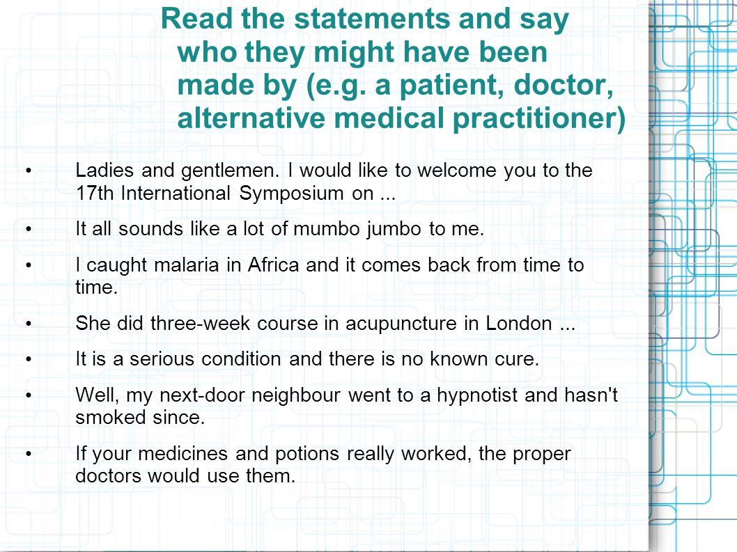 Read the statements and say who they might have been made by (e.g. a patient, doctor, alternative medical practitioner) Ladies and gentlemen. I would