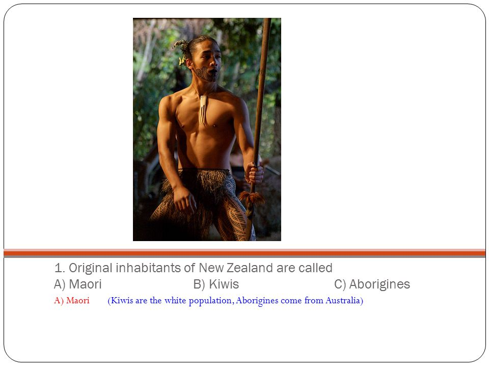 1. Original inhabitants of New Zealand are called A) Maori B) Kiwis C) Aborigines A) Maori (Kiwis are the white population, Aborigines come from Austr