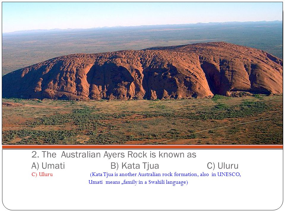 2. The Australian Ayers Rock is known as A) Umati B) Kata Tjua C) Uluru C) Uluru (Kata Tjua is another Australian rock formation, also in UNESCO, Umat