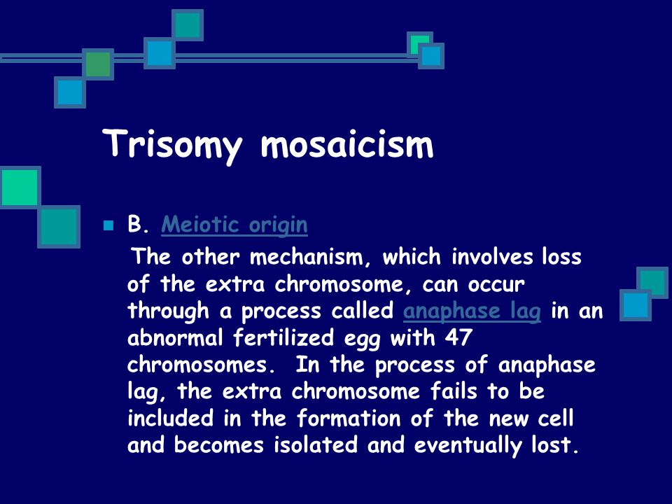Trisomy mosaicism B. Meiotic originMeiotic origin The other mechanism, which involves loss of the extra chromosome, can occur through a process called