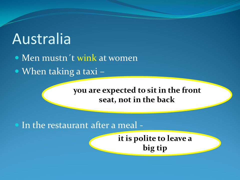Australia Men mustn´t wink at women When taking a taxi – In the restaurant after a meal - you are expected to sit in the front seat, not in the back it is polite to leave a big tip