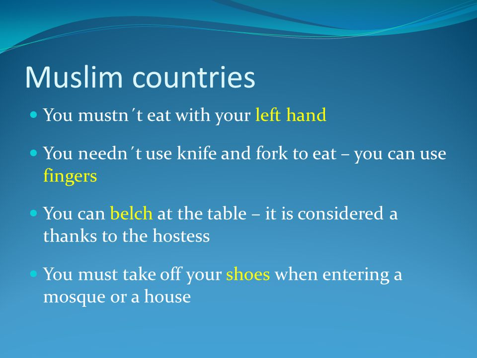 Muslim countries You mustn´t eat with your left hand You needn´t use knife and fork to eat – you can use fingers You can belch at the table – it is considered a thanks to the hostess You must take off your shoes when entering a mosque or a house
