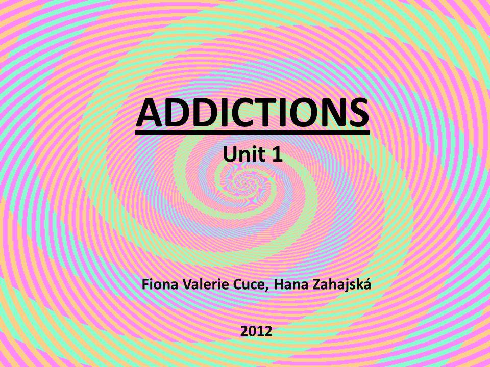 ADDICTIONS Unit 1 Fiona Valerie Cuce, Hana Zahajská 2012