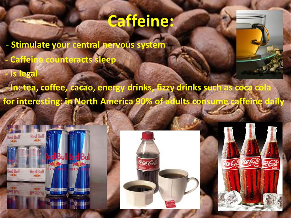 Caffeine: - Stimulate your central nervous system - Caffeine counteracts sleep - Is legal - In: tea, coffee, cacao, energy drinks, fizzy drinks such a