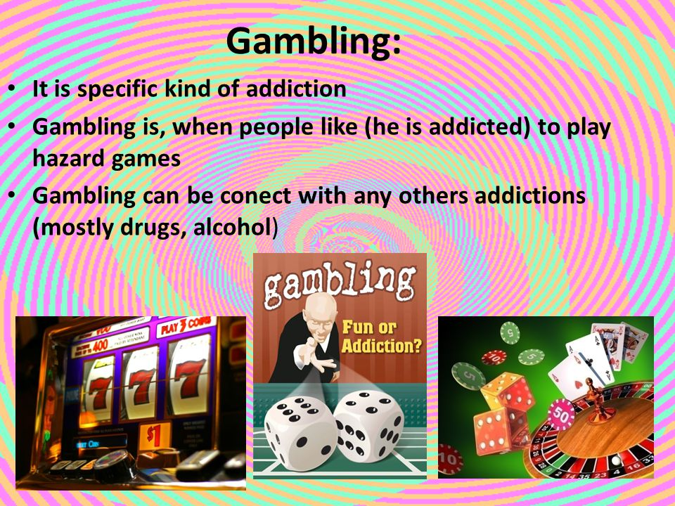 Gambling: It is specific kind of addiction Gambling is, when people like (he is addicted) to play hazard games Gambling can be conect with any others