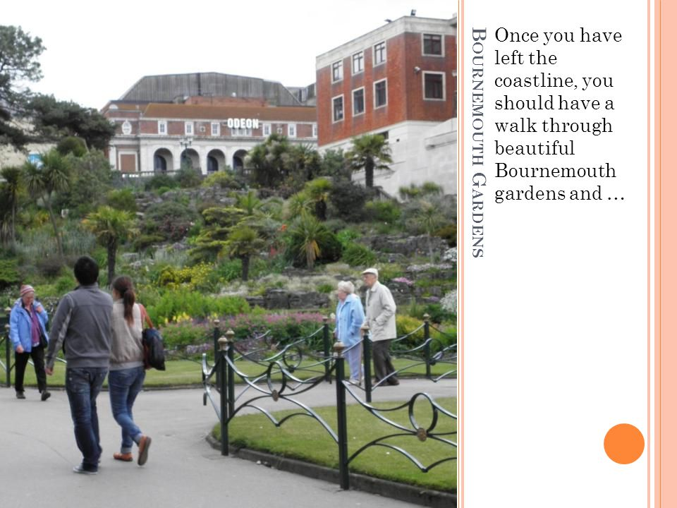 B OURNEMOUTH G ARDENS Once you have left the coastline, you should have a walk through beautiful Bournemouth gardens and …