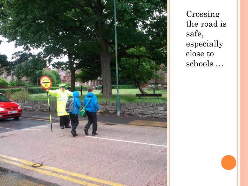 Crossing the road is safe, especially close to schools …