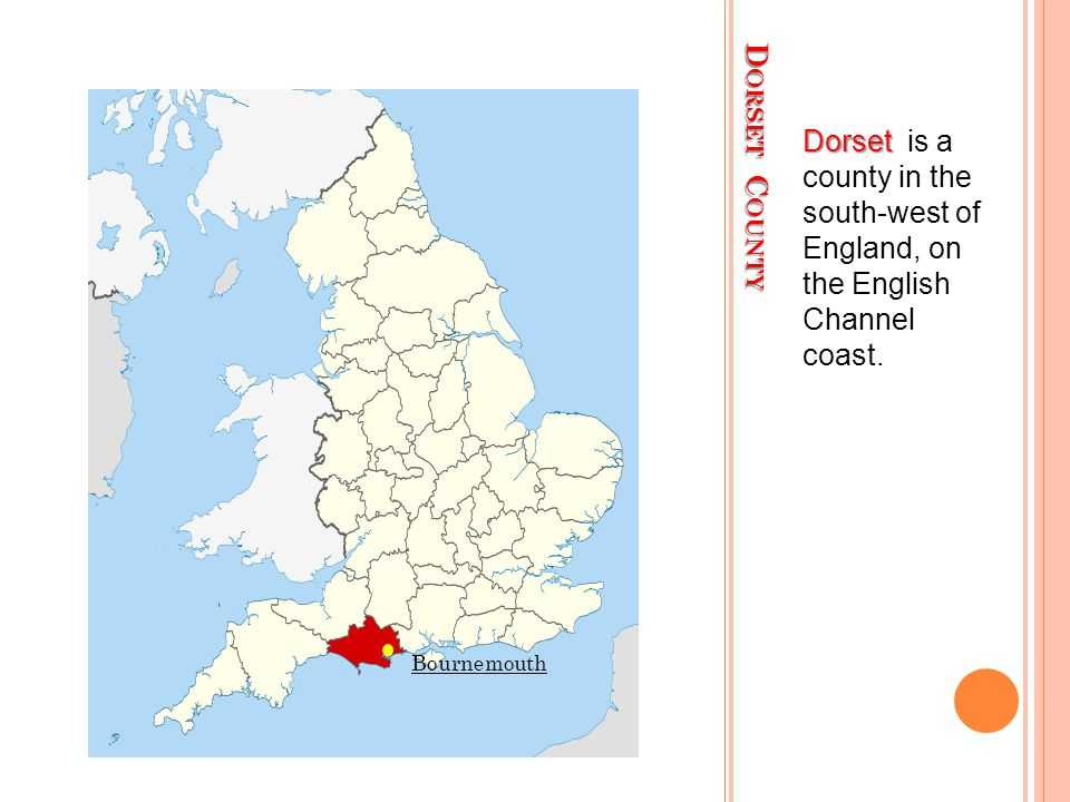 D ORSET C OUNTY Dorset Dorset is a county in the south-west of England, on the English Channel coast.