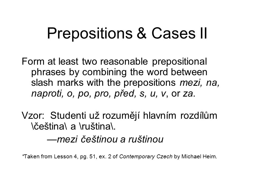 Prepositions & Cases II Form at least two reasonable prepositional phrases by combining the word between slash marks with the prepositions mezi, na, naproti, o, po, pro, před, s, u, v, or za.