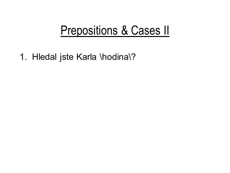 Prepositions & Cases II 1. Hledal jste Karla \hodina\?