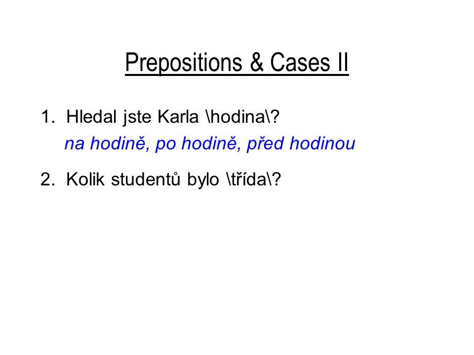 Prepositions & Cases II 1. Hledal jste Karla \hodina\.