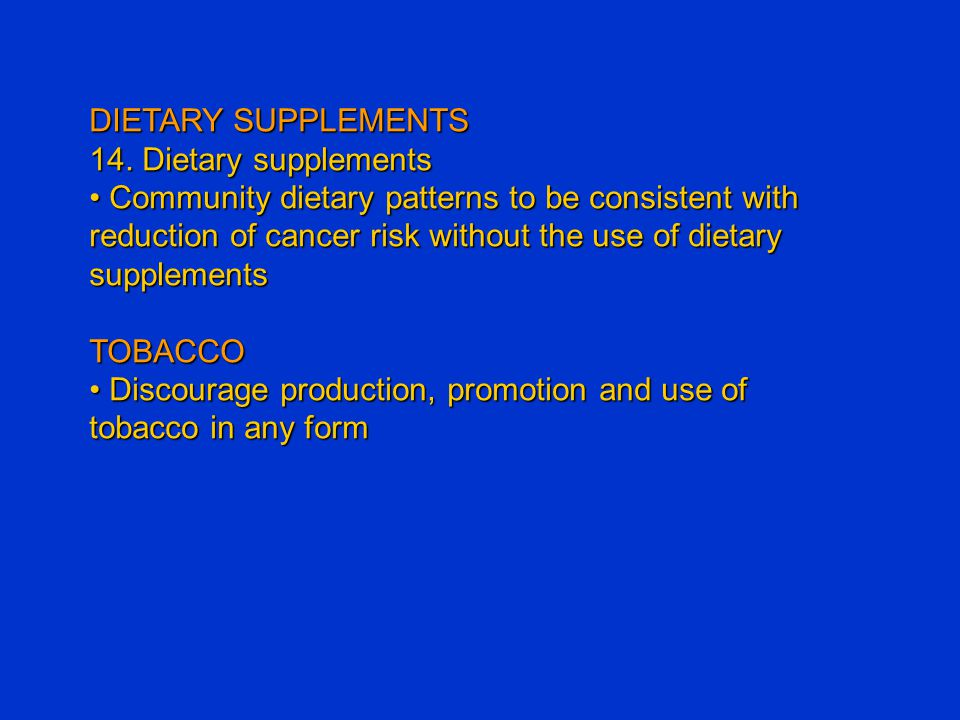 DIETARY SUPPLEMENTS 14. Dietary supplements Community dietary patterns to be consistent with reduction of cancer risk without the use of dietary suppl