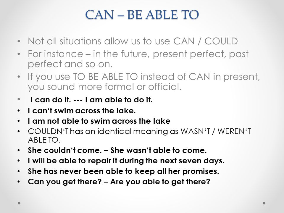 CAN – BE ABLE TO Not all situations allow us to use CAN / COULD For instance – in the future, present perfect, past perfect and so on.