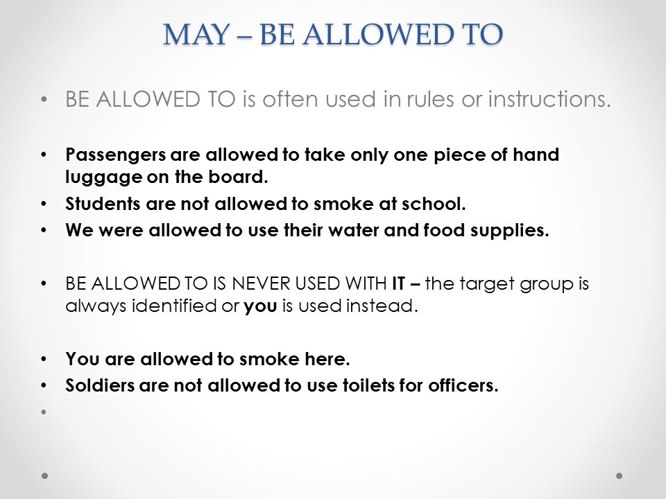 MAY – BE ALLOWED TO BE ALLOWED TO is often used in rules or instructions.