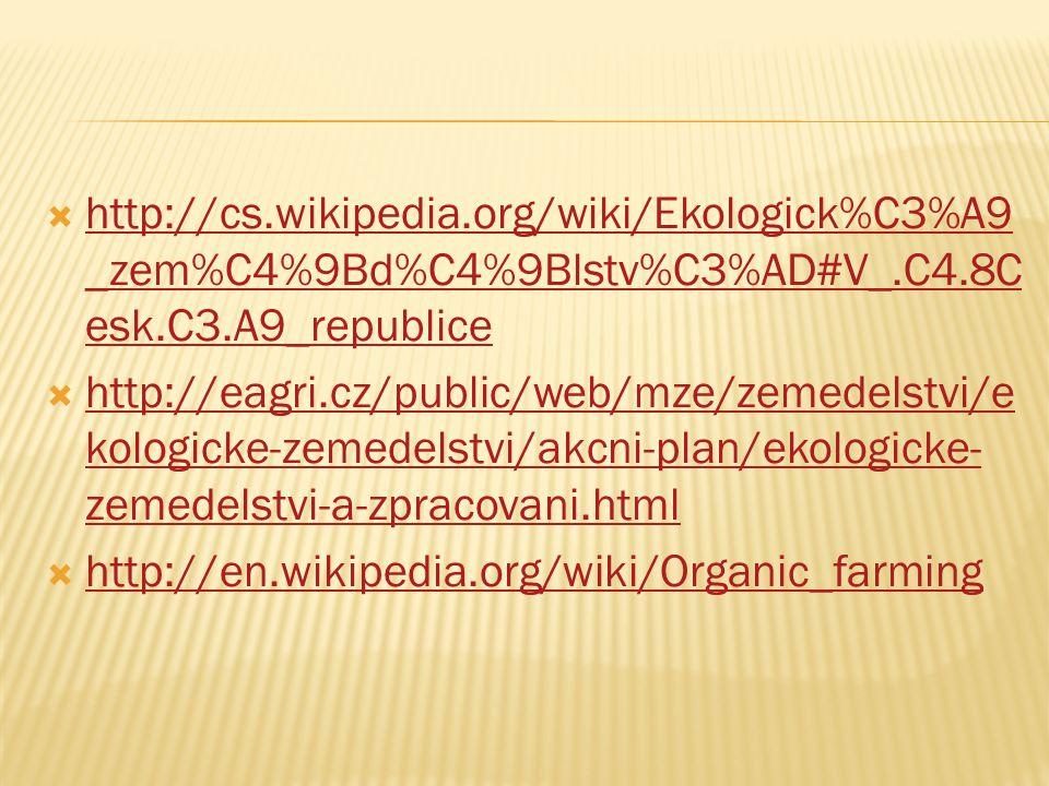  http://cs.wikipedia.org/wiki/Ekologick%C3%A9 _zem%C4%9Bd%C4%9Blstv%C3%AD#V_.C4.8C esk.C3.A9_republice http://cs.wikipedia.org/wiki/Ekologick%C3%A9 _zem%C4%9Bd%C4%9Blstv%C3%AD#V_.C4.8C esk.C3.A9_republice  http://eagri.cz/public/web/mze/zemedelstvi/e kologicke-zemedelstvi/akcni-plan/ekologicke- zemedelstvi-a-zpracovani.html http://eagri.cz/public/web/mze/zemedelstvi/e kologicke-zemedelstvi/akcni-plan/ekologicke- zemedelstvi-a-zpracovani.html  http://en.wikipedia.org/wiki/Organic_farming http://en.wikipedia.org/wiki/Organic_farming
