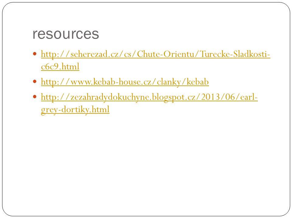 resources http://seherezad.cz/cs/Chute-Orientu/Turecke-Sladkosti- c6c9.html http://seherezad.cz/cs/Chute-Orientu/Turecke-Sladkosti- c6c9.html http://www.kebab-house.cz/clanky/kebab http://zezahradydokuchyne.blogspot.cz/2013/06/earl- grey-dortiky.html http://zezahradydokuchyne.blogspot.cz/2013/06/earl- grey-dortiky.html