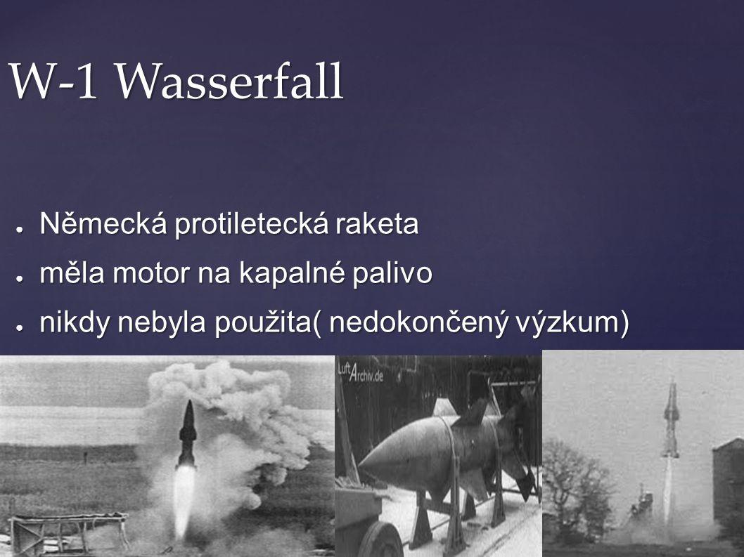 W-1 Wasserfall ● Německá protiletecká raketa ● měla motor na kapalné palivo ● nikdy nebyla použita( nedokončený výzkum) ● kdyby byla použita, mohla de