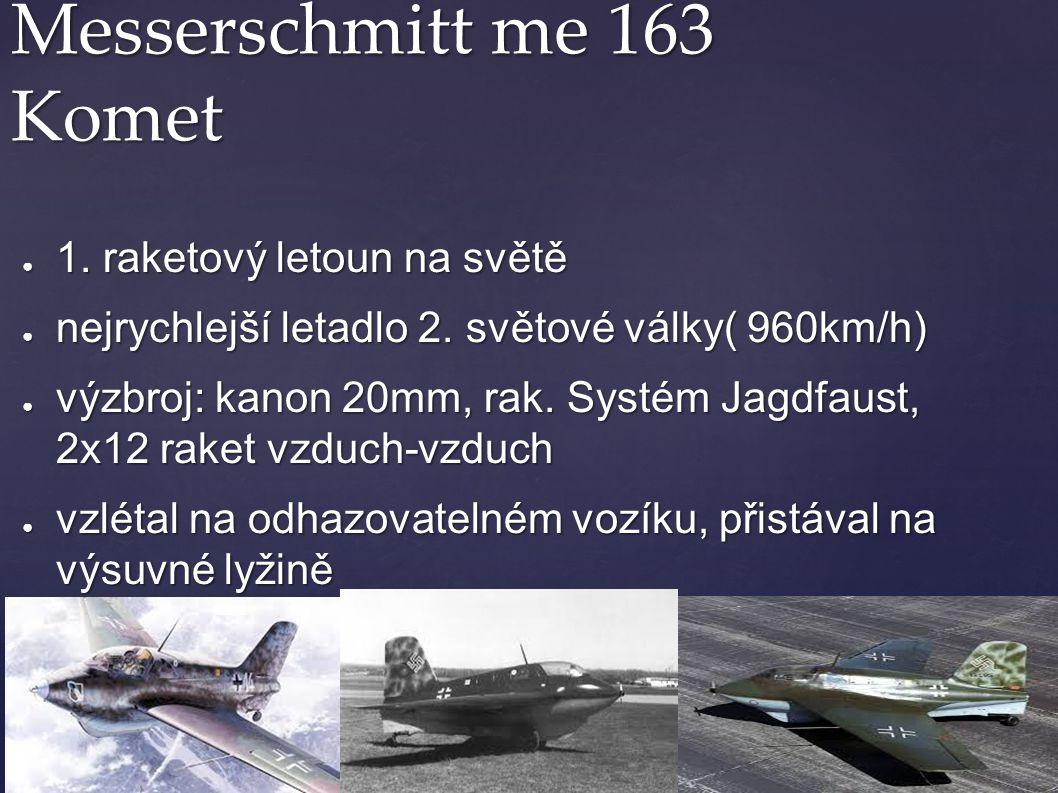 Messerschmitt me 163 Komet ● 1. raketový letoun na světě ● nejrychlejší letadlo 2. světové války( 960km/h) ● výzbroj: kanon 20mm, rak. Systém Jagdfaus