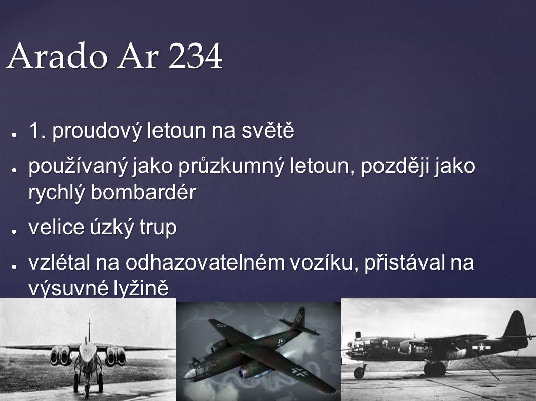 Arado Ar 234 ● 1. proudový letoun na světě ● používaný jako průzkumný letoun, později jako rychlý bombardér ● velice úzký trup ● vzlétal na odhazovate