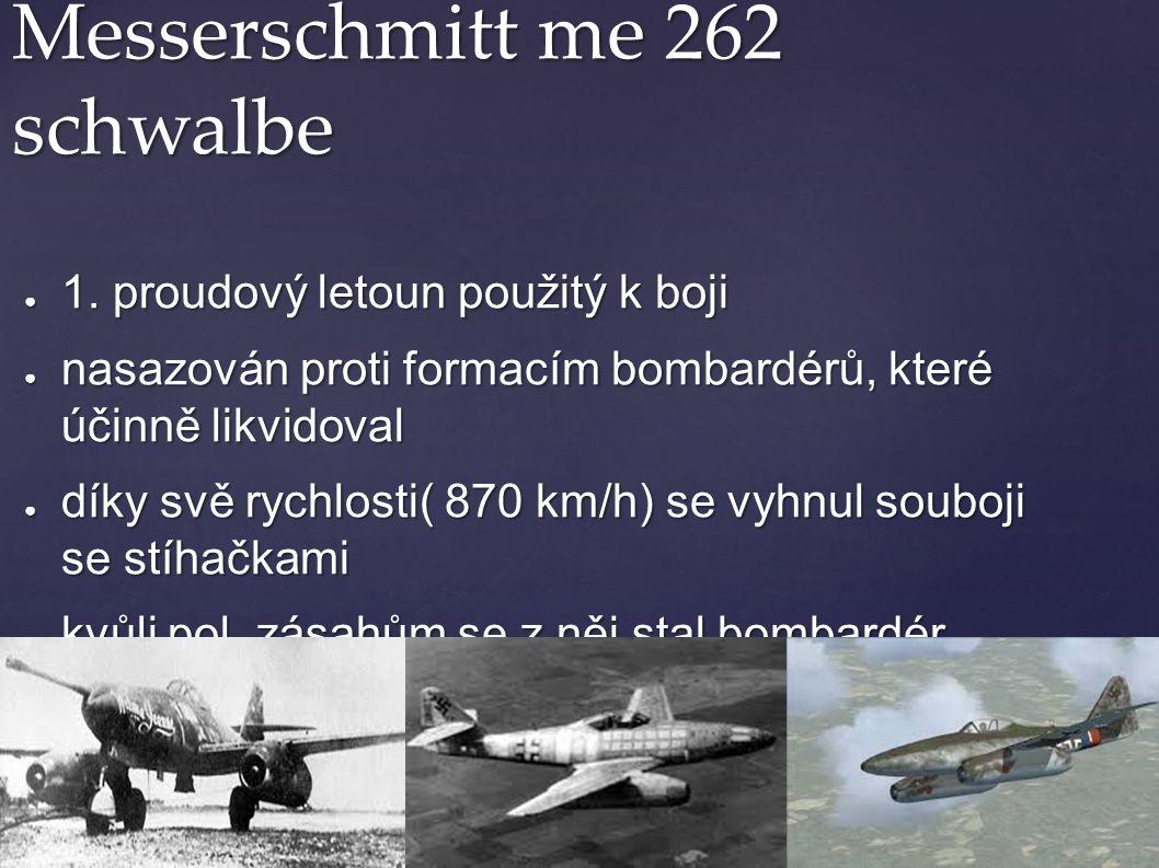 Messerschmitt me 262 schwalbe ● 1. proudový letoun použitý k boji ● nasazován proti formacím bombardérů, které účinně likvidoval ● díky svě rychlosti(