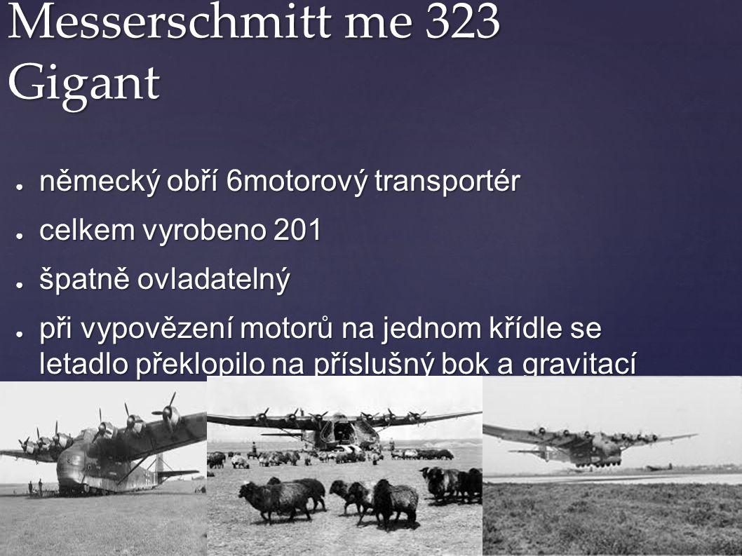 Messerschmitt me 323 Gigant ● německý obří 6motorový transportér ● celkem vyrobeno 201 ● špatně ovladatelný ● při vypovězení motorů na jednom křídle s