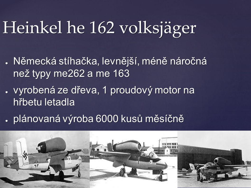 Heinkel he 162 volksjäger ● Německá stíhačka, levnější, méně náročná než typy me262 a me 163 ● vyrobená ze dřeva, 1 proudový motor na hřbetu letadla ●