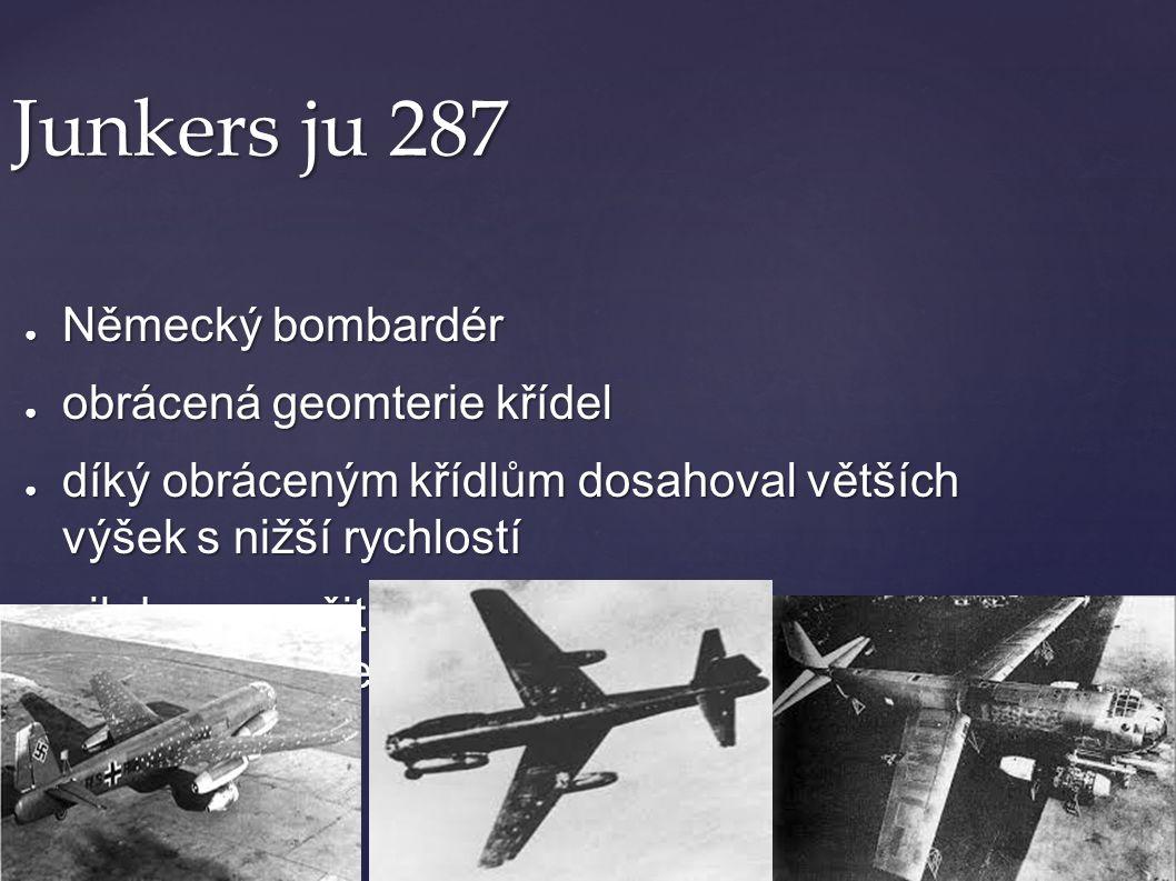 Junkers ju 287 ● Německý bombardér ● obrácená geomterie křídel ● díký obráceným křídlům dosahoval větších výšek s nižší rychlostí ● nikdy nepoužit v b