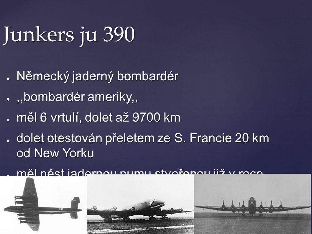 Junkers ju 390 ● Německý jaderný bombardér ●,,bombardér ameriky,, ● měl 6 vrtulí, dolet až 9700 km ● dolet otestován přeletem ze S. Francie 20 km od N