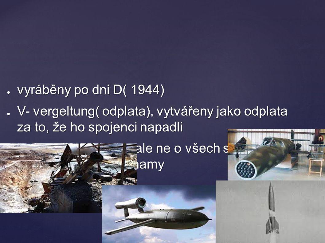 ● vyráběny po dni D( 1944) ● V- vergeltung( odplata), vytvářeny jako odplata za to, že ho spojenci napadli ● celkem jich bylo 18, ale ne o všech se do