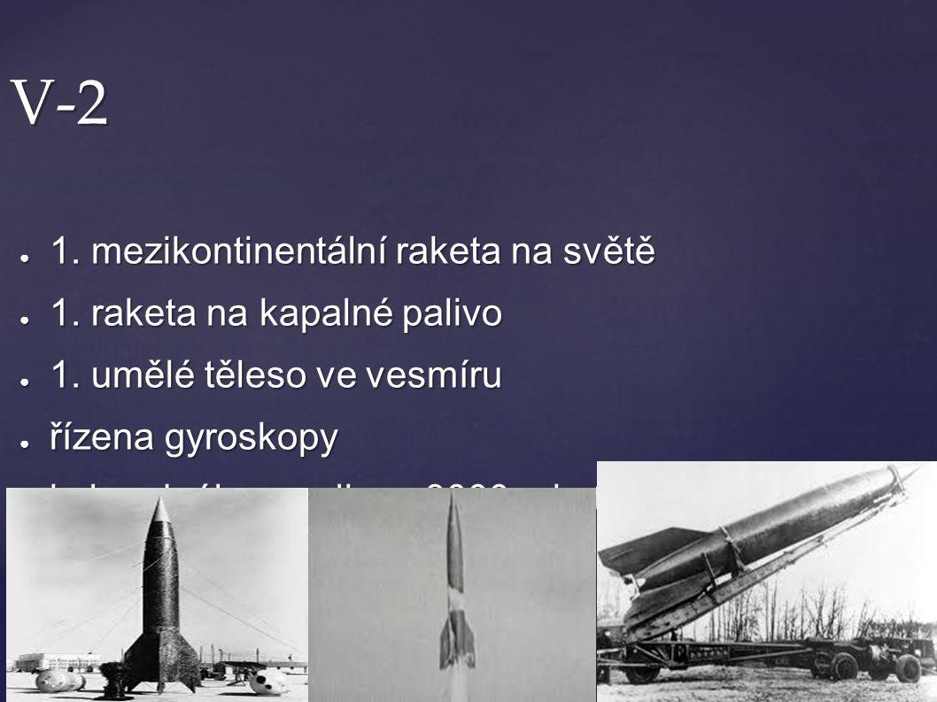 V-2 ● 1. mezikontinentální raketa na světě ● 1. raketa na kapalné palivo ● 1. umělé těleso ve vesmíru ● řízena gyroskopy ● bylo odpáleno celkem 3000 r
