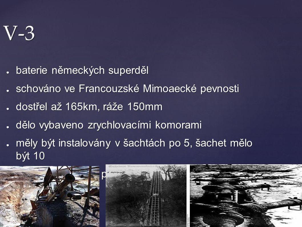 V-3 ● baterie německých superděl ● schováno ve Francouzské Mimoaecké pevnosti ● dostřel až 165km, ráže 150mm ● dělo vybaveno zrychlovacími komorami ●
