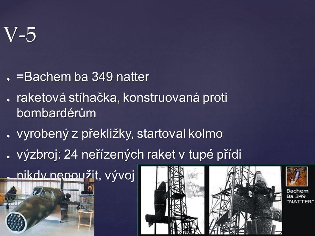 V-5 ● =Bachem ba 349 natter ● raketová stíhačka, konstruovaná proti bombardérům ● vyrobený z překližky, startoval kolmo ● výzbroj: 24 neřízených raket