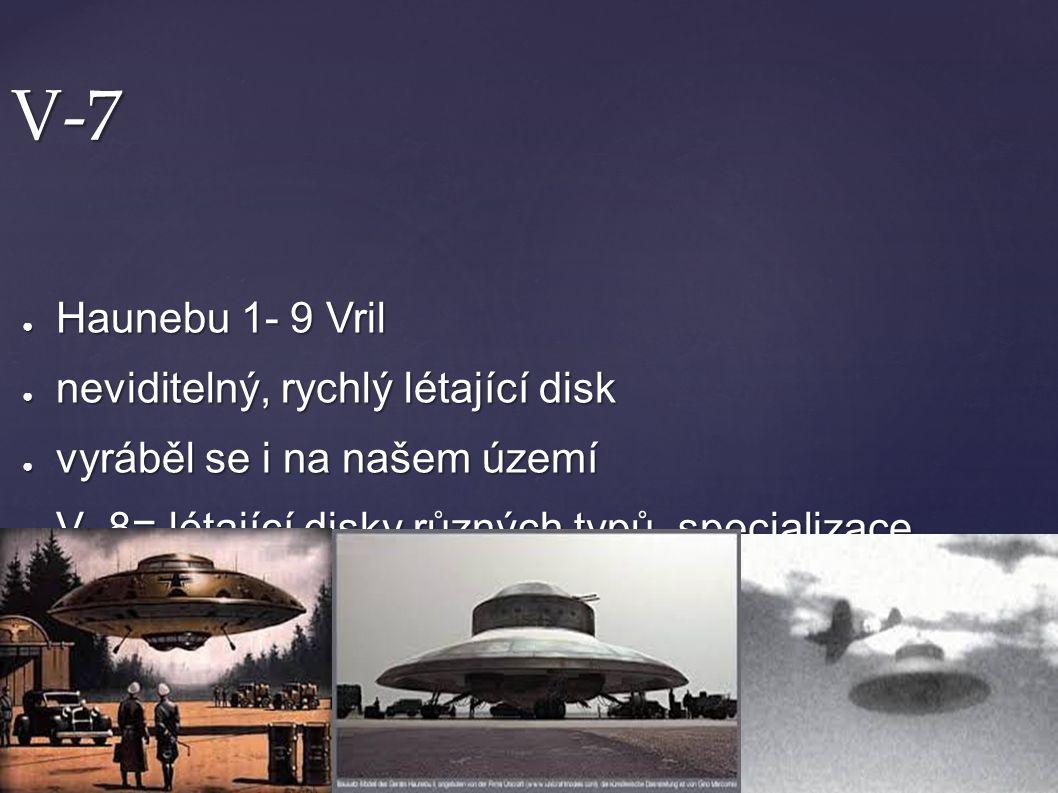 V-7 ● Haunebu 1- 9 Vril ● neviditelný, rychlý létající disk ● vyráběl se i na našem území ● V- 8= létající disky různých typů, specializace verze V-7