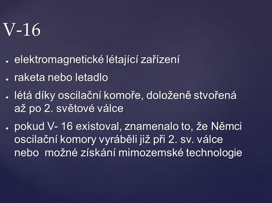 V-16 ● elektromagnetické létající zařízení ● raketa nebo letadlo ● létá díky oscilační komoře, doloženě stvořená až po 2. světové válce ● pokud V- 16