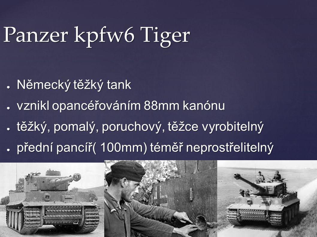 Panzer kpfw6 Tiger ● Německý těžký tank ● vznikl opancéřováním 88mm kanónu ● těžký, pomalý, poruchový, těžce vyrobitelný ● přední pancíř( 100mm) téměř