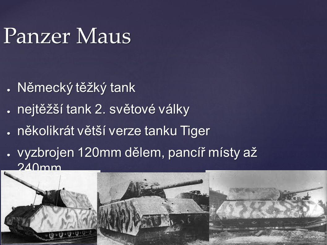 Panzer Maus ● Německý těžký tank ● nejtěžší tank 2. světové války ● několikrát větší verze tanku Tiger ● vyzbrojen 120mm dělem, pancíř místy až 240mm