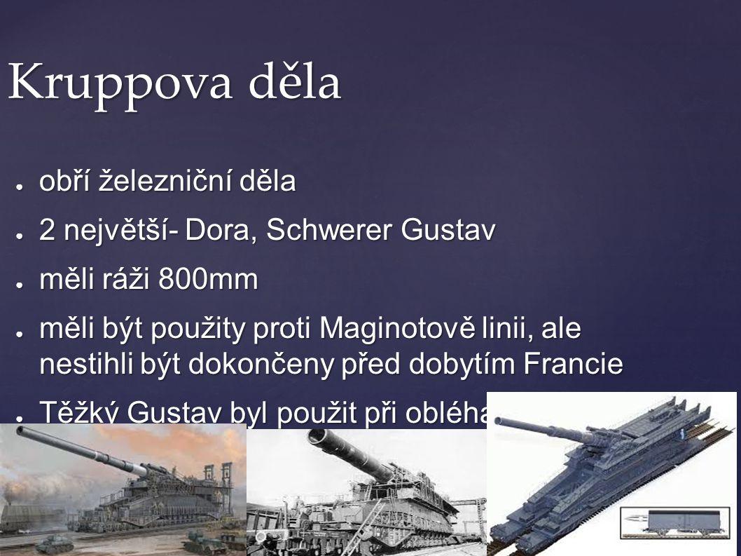 Kruppova děla ● obří železniční děla ● 2 největší- Dora, Schwerer Gustav ● měli ráži 800mm ● měli být použity proti Maginotově linii, ale nestihli být
