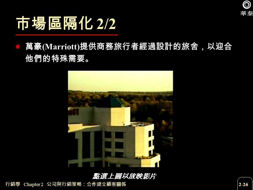 行銷學 Chapter 2 公司與行銷策略:合作建立顧客關係 2-26 市場區隔化 2/2 萬豪 (Marriott) 提供商務旅行者經過設計的旅舍,以迎合 他們的特殊需要。 點選上圖以放映影片