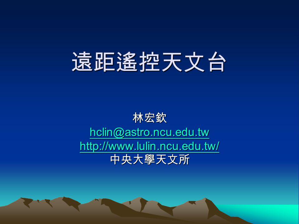 遠距遙控天文台 林宏欽 hclin@astro.ncu.edu.tw http://www.lulin.ncu.edu.tw/ 中央大學天文所