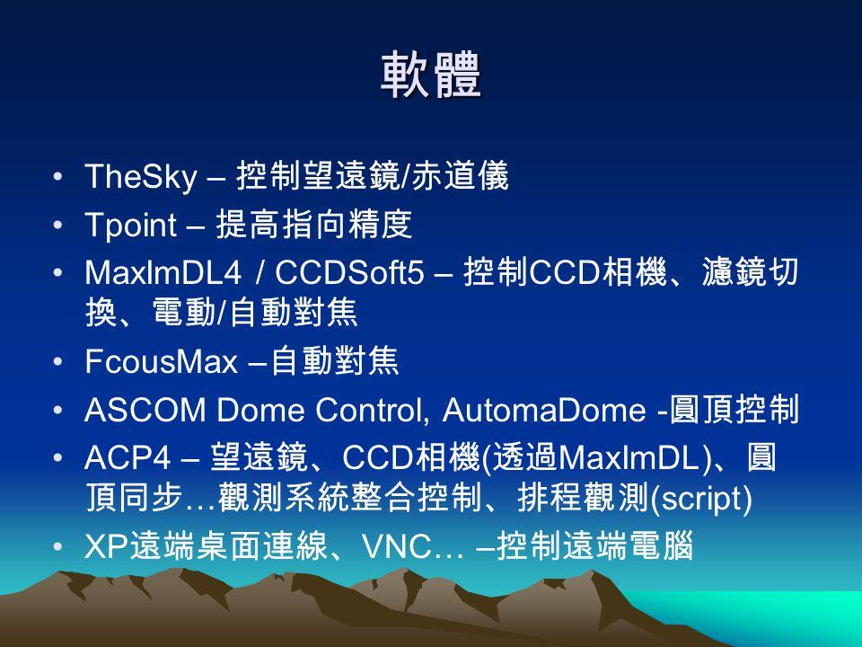 軟體 TheSky – 控制望遠鏡 / 赤道儀 Tpoint – 提高指向精度 MaxImDL4 / CCDSoft5 – 控制 CCD 相機、濾鏡切 換、電動 / 自動對焦 FcousMax – 自動對焦 ASCOM Dome Control, AutomaDome - 圓頂控制 ACP4 – 望