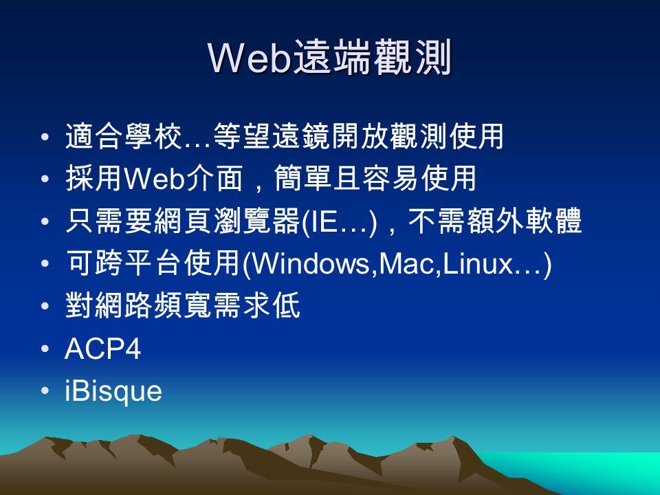 Web 遠端觀測 適合學校 … 等望遠鏡開放觀測使用 採用 Web 介面,簡單且容易使用 只需要網頁瀏覽器 (IE…) ,不需額外軟體 可跨平台使用 (Windows,Mac,Linux…) 對網路頻寬需求低 ACP4 iBisque