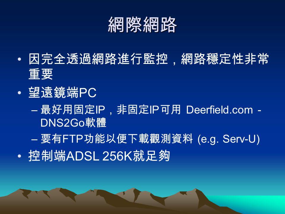網際網路 因完全透過網路進行監控,網路穩定性非常 重要 望遠鏡端 PC – 最好用固定 IP ,非固定 IP 可用 Deerfield.com - DNS2Go 軟體 – 要有 FTP 功能以便下載觀測資料 (e.g. Serv-U) 控制端 ADSL 256K 就足夠