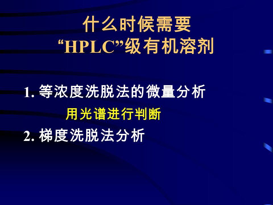 什么时候需要 HPLC 级有机溶剂 1. 等浓度洗脱法的微量分析 用光谱进行判断 2. 梯度洗脱法分析