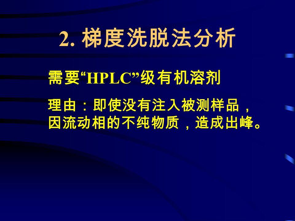 """2. 梯度洗脱法分析 需要 """"HPLC"""" 级有机溶剂 理由:即使没有注入被测样品, 因流动相的不纯物质,造成出峰。"""