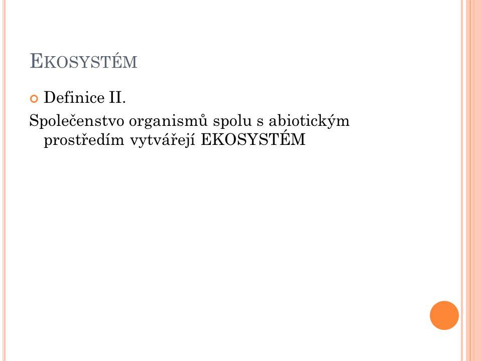 E KOSYSTÉM Definice II. Společenstvo organismů spolu s abiotickým prostředím vytvářejí EKOSYSTÉM